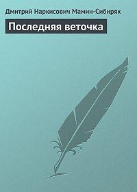 Дмитрий Мамин-Сибиряк -Последняя веточка