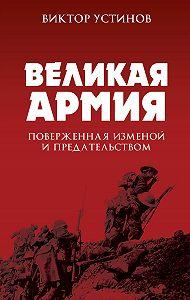 Виктор Иванович Устинов -Великая Армия, поверженная изменой и предательством. К итогам участия России в 1-й мировой войне