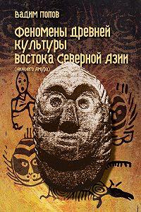 Вадим Попов -Феномены древней культуры востока Северной Азии