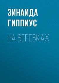 Зинаида Николаевна Гиппиус -На веревках