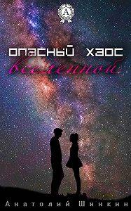 Анатолий Шинкин -Опасный хаос вселенной