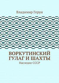 Владимир Герун -Воркутинский ГУЛАГ ишахты. Наследие СССР