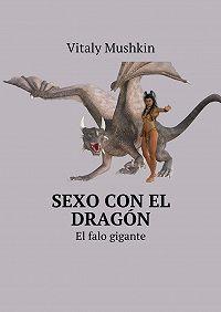 Vitaly Mushkin -Sexo con el dragón. El falo gigante