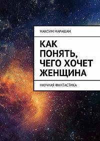 Максим Марашан - Как понять, чего хочет женщина