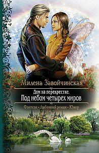 Милена Завойчинская -Дом на перекрестке. Под небом четырех миров