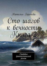 Наталья Горячева -Сто шагов квечности. Книга 2. Любовно-фантастический роман