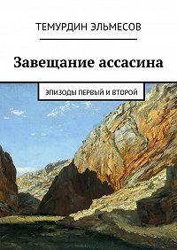 Темурдин Эльмесов -Завещание ассасина. Эпизоды первый ивторой