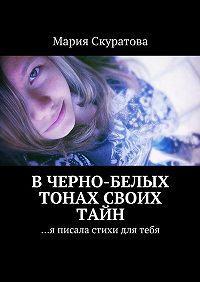 Мария Скуратова - Вчерно-белых тонах своих тайн. …я писала стихи для тебя