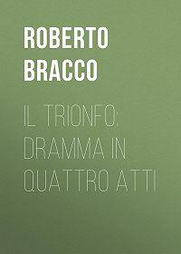 Roberto Bracco -Il trionfo: Dramma in quattro atti