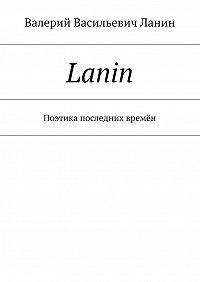 Валерий Ланин -Lanin. Поэтика последних времён