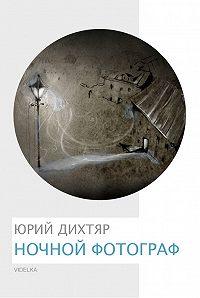 Юрий Дихтяр -Ночной фотограф