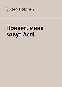 Софья Козлова - Привет, меня зовут Ася!