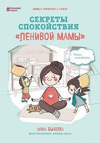 Анна Быкова -Секреты спокойствия «ленивой мамы»