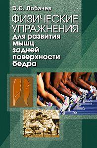 Владимир Степанович Лобачев -Физические упражнения для развития мышц задней поверхности бедра