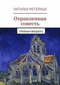 Наталья Метелица - Отравленная совесть. Призраки прошлого