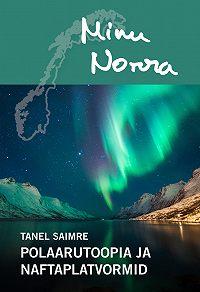 Tanel Saimre -Minu Norra. Polaarutoopia ja naftaplatvormid