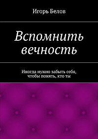 Игорь Белов -Вспомнить вечность