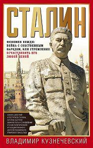 Владимир Кузнечевский -Сталин. Феномен вождя: война с собственным народом, или Стремление осчастливить его любой ценой