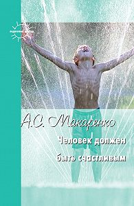 Антон Семенович Макаренко -Человек должен быть счастливым. Избранные статьи о воспитании