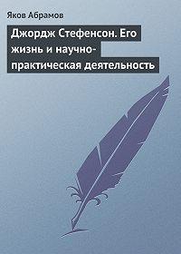 Яков Абрамов - Джордж Стефенсон. Его жизнь и научно-практическая деятельность