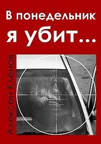 Алексей Кленов -Впонедельник я убит…