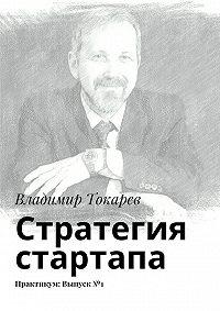 Владимир Токарев -Стратегия стартапа. Практикум: Выпуск№1