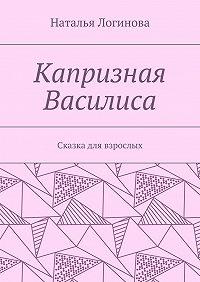 Наталья Логинова -Капризная Василиса. Сказка для взрослых
