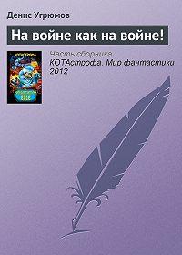Денис Угрюмов - На войне как на войне!