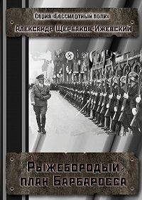 Александр Щербаков-Ижевский -Рыжебородый план Барбаросса. Серия «Бессмертный полк»