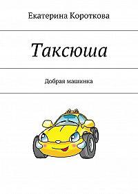 Екатерина Короткова -Таксюша. Добрая машинка