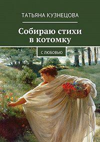 Татьяна Кузнецова -Собираю стихи вкотомку. Слюбовью