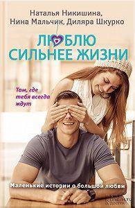 Диляра Шкурко, Наталия Никишина, Нина Мальчик - Люблю сильнее жизни. Маленькие истории о большой любви