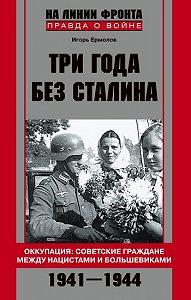 Игорь Геннадиевич Ермолов - Три года без Сталина. Оккупация: советские граждане между нацистами и большевиками. 1941-1944