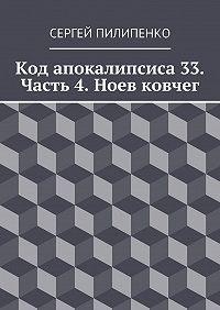 Сергей Пилипенко -Код апокалипсиса 33. Часть 4. Ноев ковчег