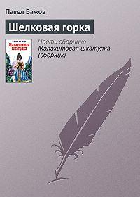 Павел Бажов - Шелковая горка