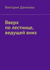 Виктория Данилова -Вверх полестнице, ведущейвниз