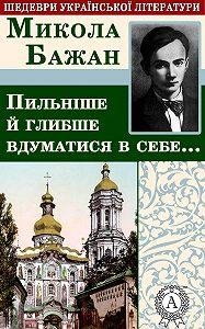 Микола Бажан -Пильніше й глибше вдуматися в себе…
