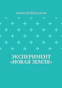 Алексей Шарыпов - Эксперимент «Новая земля»