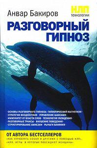 Анвар  Бакиров -НЛП-технологии: Разговорный гипноз