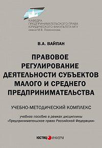 В. А. Вайпан -Правовое регулирование деятельности субъектов малого и среднего предпринимательства. Учебно-методический комплекс