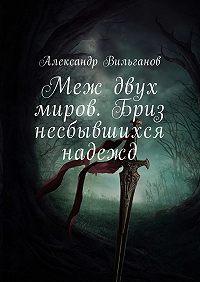 Александр Вильганов -Меж двух миров. Бриз несбывшихся надежд