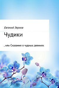 Евгений Зернов -Чудики, или Сказания о чудных деяниях