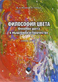 Д. А. Теплых, А. А. Исаев - Философия цвета. Феномен цвета в мышлении и творчестве