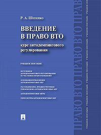 Роман Шепенко - Введение в право ВТО: курс антидемпингового регулирования
