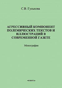 С. В. Гуськова - Агрессивный компонент полемических текстов и иллюстраций в современной газете