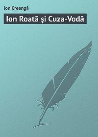 Ion Creangă - Ion Roată şi Cuza-Vodă
