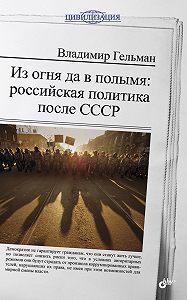 Владимир Гельман -Из огня да в полымя: российская политика после СССР