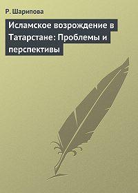 Р. Шарипова -Исламское возрождение в Татарстане: Проблемы и перспективы