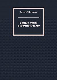 Виталий Полищук -Серыетени вночнойтьме