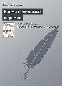 Андрей Курков -Время невидимых перемен